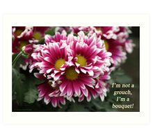 I'm not a grouch, I'm a bouquet. Art Print