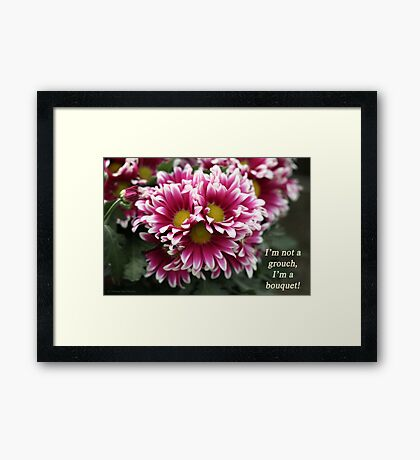 I'm not a grouch, I'm a bouquet. Framed Print