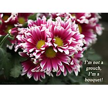 I'm not a grouch, I'm a bouquet. Photographic Print