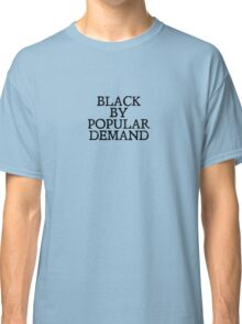 Black by popular demand Classic T-Shirt