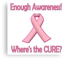 Breast Cancer - Enough Awareness! Where's the Cure? Canvas Print