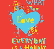 If you do what you love, everyday is a holiday by theseakiwi