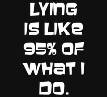 Lying is like 95% of what I do by SuperConnected
