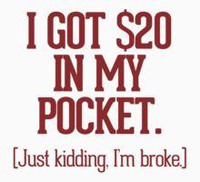 I got $20 in my pocket. Just kidding, I'm broke. by RexLambo