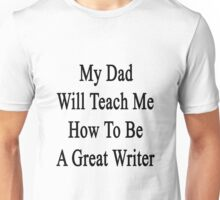 My Dad Will Teach Me How To Be A Great Writer  Unisex T-Shirt