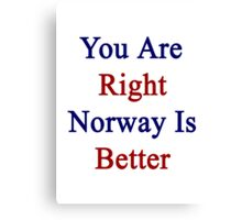 You Are Right Norway Is Better  Canvas Print