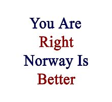 You Are Right Norway Is Better  Photographic Print