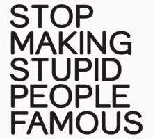 Stop making stupid people famous by WAMTEES