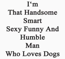 I'm That Handsome Smart Sexy Funny And Humble Man Who Loves Dogs  by supernova23