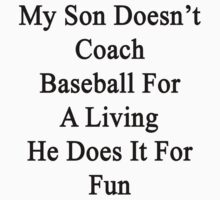 My Son Doesn't Coach Baseball For A Living He Does It For Fun  by supernova23