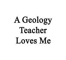 A Geology Teacher Loves Me  Photographic Print