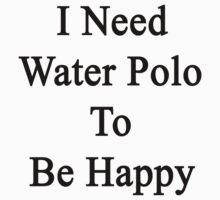 I Need Water Polo To Be Happy  by supernova23