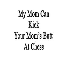 My Mom Can Kick Your Mom's Butt At Chess Photographic Print