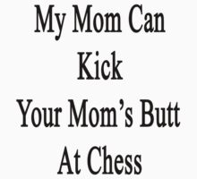 My Mom Can Kick Your Mom's Butt At Chess by supernova23