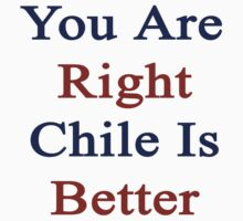 You Are Right Chile Is Better  by supernova23