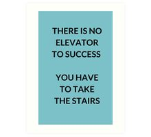 THERE IS NO ELEVATOR  TO SUCCESS   YOU HAVE  TO TAKE  THE STAIRS Art Print