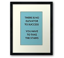 THERE IS NO ELEVATOR  TO SUCCESS   YOU HAVE  TO TAKE  THE STAIRS Framed Print