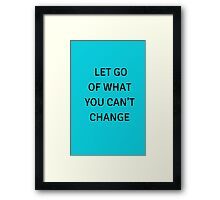 LET GO  OF WHAT  YOU CAN'T CHANGE Framed Print