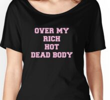 Over my rich, hot, dead body Women's Relaxed Fit T-Shirt