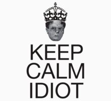Keep Calm Idiot - Alternative by thecoreycolak