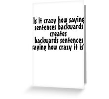 Is it crazy how saying sentences backwards creates backwards sentences saying how crazy it is Greeting Card
