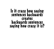 Is it crazy how saying sentences backwards creates backwards sentences saying how crazy it is Photographic Print