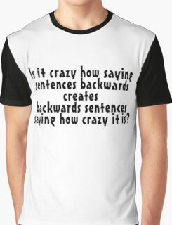Is it crazy how saying sentences backwards creates backwards sentences saying how crazy it is Graphic T-Shirt