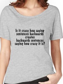Is it crazy how saying sentences backwards creates backwards sentences saying how crazy it is Women's Relaxed Fit T-Shirt