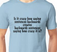 Is it crazy how saying sentences backwards creates backwards sentences saying how crazy it is Unisex T-Shirt