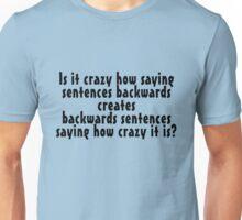 Is it crazy how saying sentences backwards creates backwards sentences saying how crazy it is Unisex T-Shirt