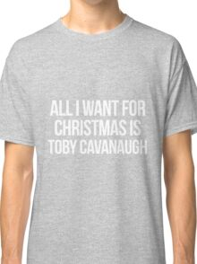All I want for Christmas is Toby Cavanaugh Classic T-Shirt