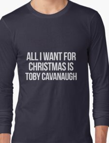 All I want for Christmas is Toby Cavanaugh Long Sleeve T-Shirt