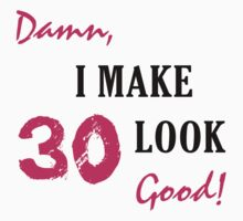 I Make 30 Look Good by thepixelgarden