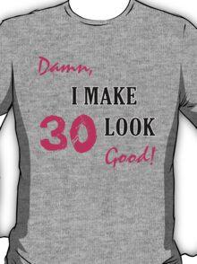 I Make 30 Look Good T-Shirt
