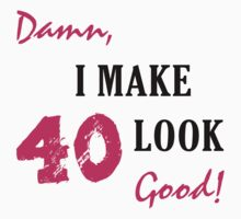 I Make 40 Look Good by thepixelgarden