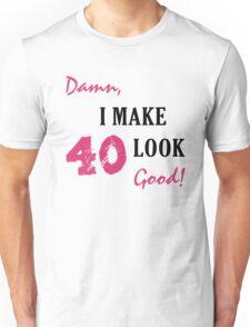 I Make 40 Look Good Unisex T-Shirt