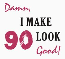 I Make 90 Look Good by thepixelgarden