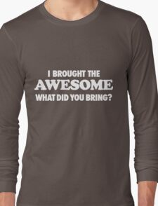 I Brought The Awesome What Did You Bring  Long Sleeve T-Shirt