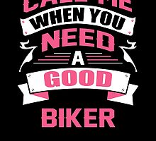 CALL ME WHEN YOU NEED A GOOD BIKER by birthdaytees