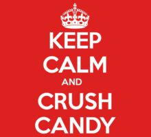 Keep Calm and Crush Candy by odysseyroc