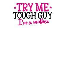 TRY ME TOUGH GUY I'm a MOTHER! Photographic Print