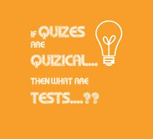 if Quizes are Quizical...What are Tests Unisex T-Shirt