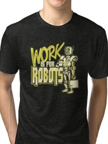 Work is for Robots... Tri-blend T-Shirt