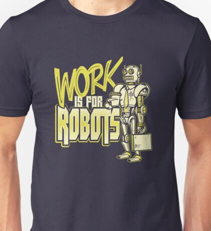Work is for Robots... Unisex T-Shirt