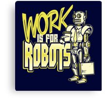 Work is for Robots... Canvas Print