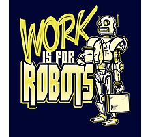 Work is for Robots... Photographic Print