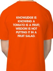 Knowledge is knowing a tomato is a fruit; wisdom is not putting it in a fruit salad. T-Shirt Classic T-Shirt