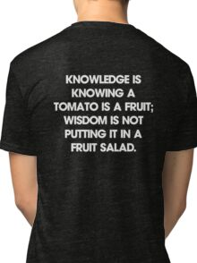 Knowledge is knowing a tomato is a fruit; wisdom is not putting it in a fruit salad. T-Shirt Tri-blend T-Shirt