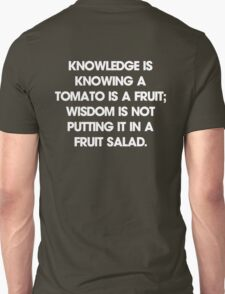 Knowledge is knowing a tomato is a fruit; wisdom is not putting it in a fruit salad. T-Shirt T-Shirt