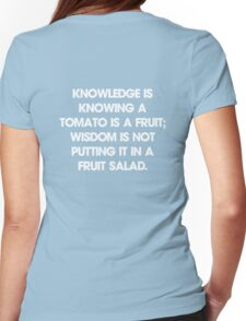 Knowledge is knowing a tomato is a fruit; wisdom is not putting it in a fruit salad. T-Shirt Womens Fitted T-Shirt